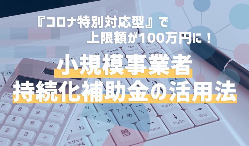 <コロナ特別対応型>で上限額が100万円に! 小規模事業者持続化補助金の活用法