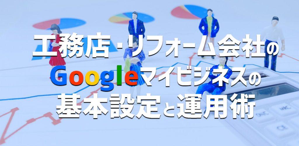 工務店、リフォーム会社のGoogleマイビジネスの基本設定と運用術
