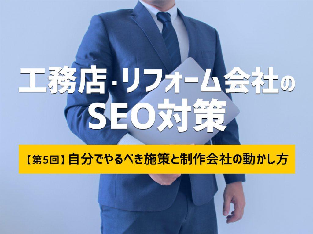 工務店・リフォーム会社のSEO対策【第5回】 ~自分でやるべき施策と制作会社の動かし方~